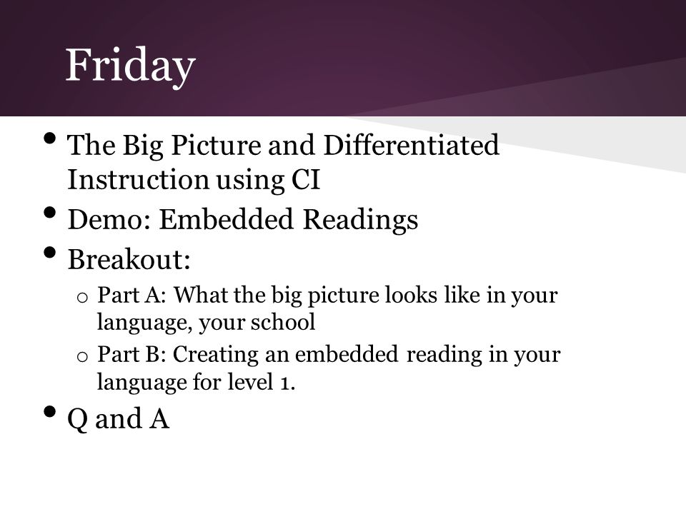 Friday The Big Picture and Differentiated Instruction using CI Demo: Embedded Readings Breakout: o Part A: What the big picture looks like in your language, your school o Part B: Creating an embedded reading in your language for level 1.