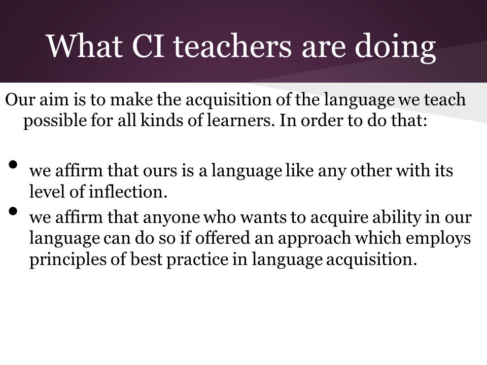 What CI teachers are doing Our aim is to make the acquisition of the language we teach possible for all kinds of learners.