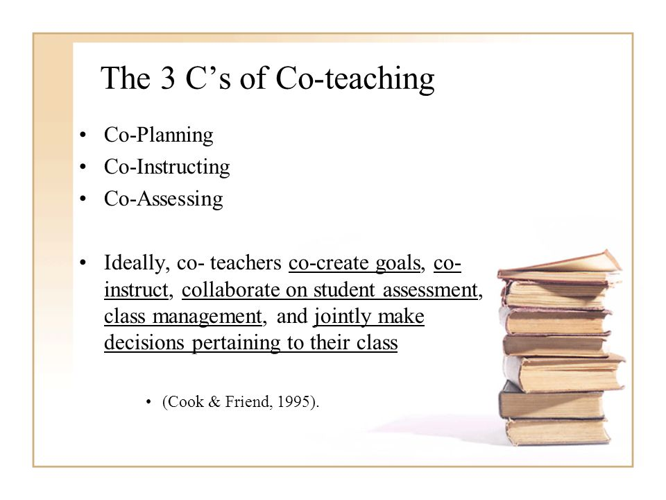 The 3 C's of Co-teaching Co-Planning Co-Instructing Co-Assessing Ideally, co- teachers co-create goals, co- instruct, collaborate on student assessment, class management, and jointly make decisions pertaining to their class (Cook & Friend, 1995).