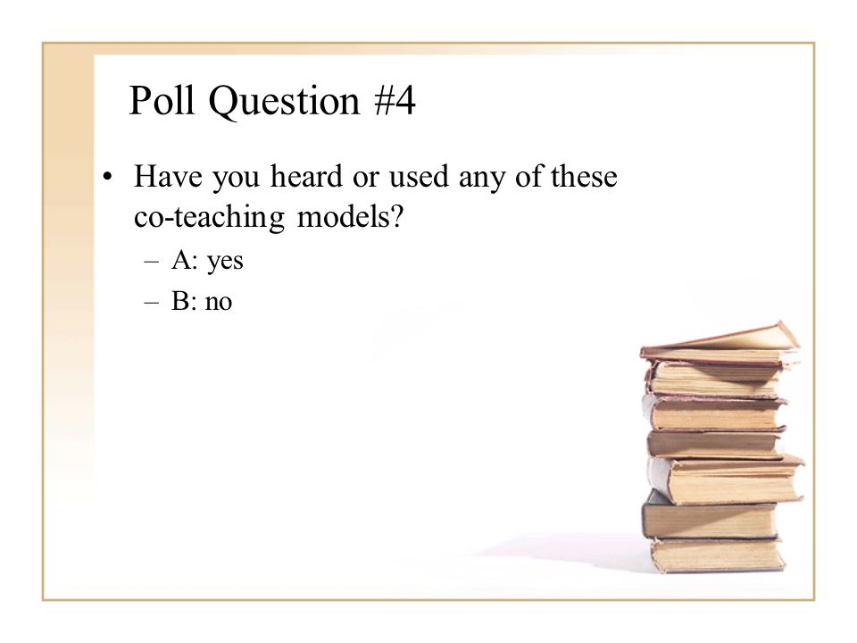 Poll Question #4 Have you heard or used any of these co-teaching models? –A: yes –B: no