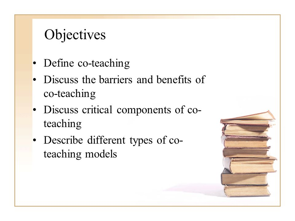 Objectives Define co-teaching Discuss the barriers and benefits of co-teaching Discuss critical components of co- teaching Describe different types of co- teaching models
