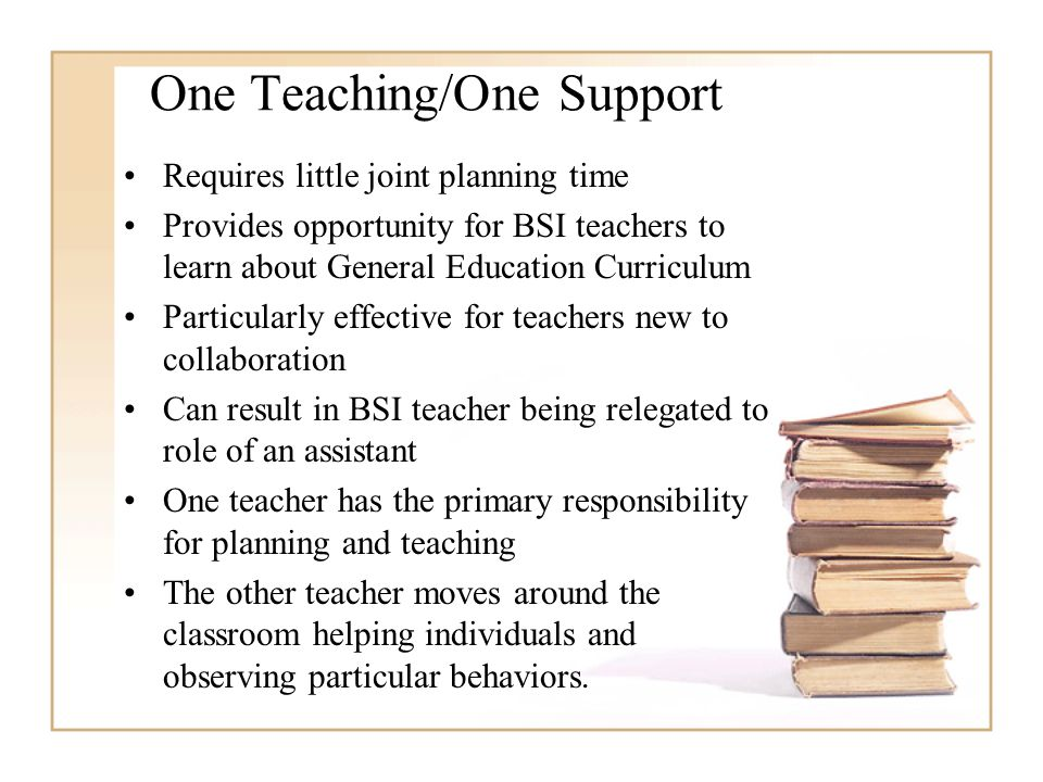 One Teaching/One Support Requires little joint planning time Provides opportunity for BSI teachers to learn about General Education Curriculum Particularly effective for teachers new to collaboration Can result in BSI teacher being relegated to role of an assistant One teacher has the primary responsibility for planning and teaching The other teacher moves around the classroom helping individuals and observing particular behaviors.