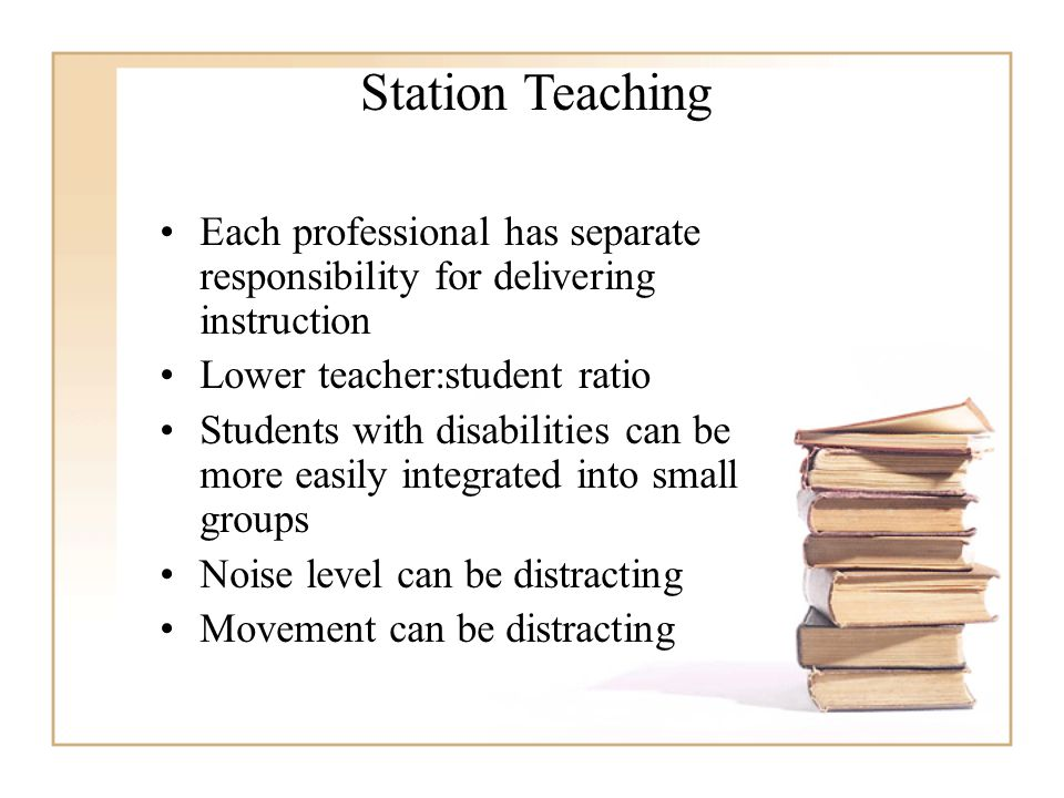 Each professional has separate responsibility for delivering instruction Lower teacher:student ratio Students with disabilities can be more easily integrated into small groups Noise level can be distracting Movement can be distracting Station Teaching