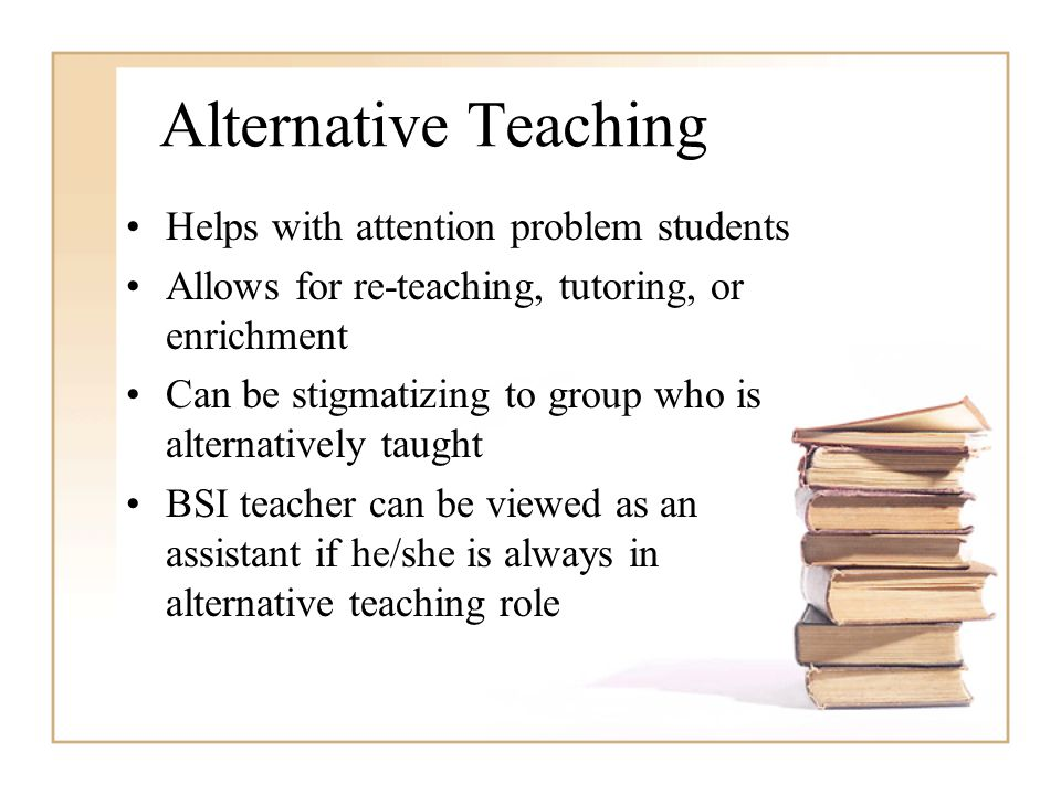 Helps with attention problem students Allows for re-teaching, tutoring, or enrichment Can be stigmatizing to group who is alternatively taught BSI tea
