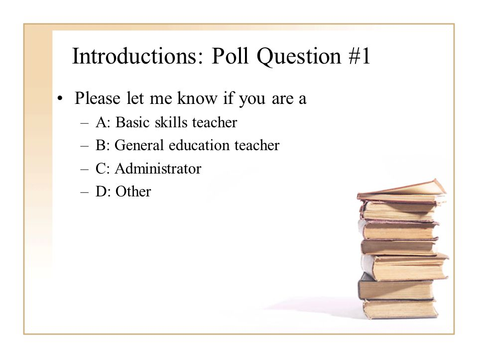 Introductions: Poll Question #1 Please let me know if you are a –A: Basic skills teacher –B: General education teacher –C: Administrator –D: Other