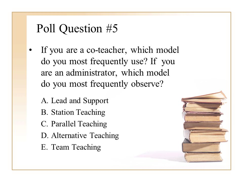 Poll Question #5 If you are a co-teacher, which model do you most frequently use? If you are an administrator, which model do you most frequently obse