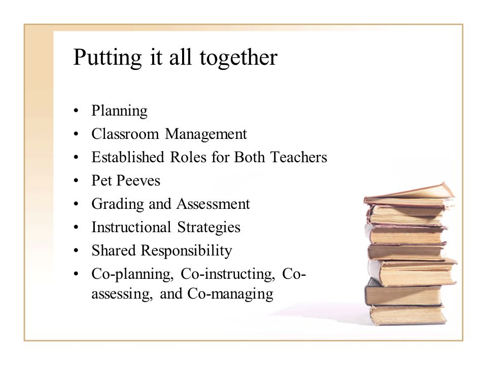Putting it all together Planning Classroom Management Established Roles for Both Teachers Pet Peeves Grading and Assessment Instructional Strategies Shared Responsibility Co-planning, Co-instructing, Co- assessing, and Co-managing