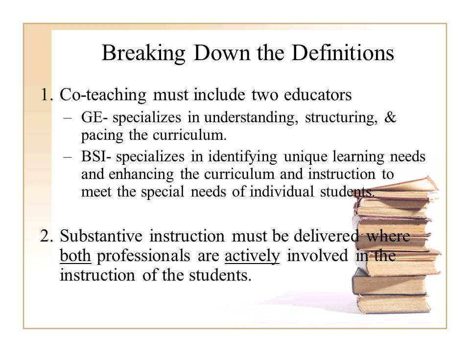 Breaking Down the Definitions 1.Co-teaching must include two educators –GE- specializes in understanding, structuring, & pacing the curriculum. –BSI-