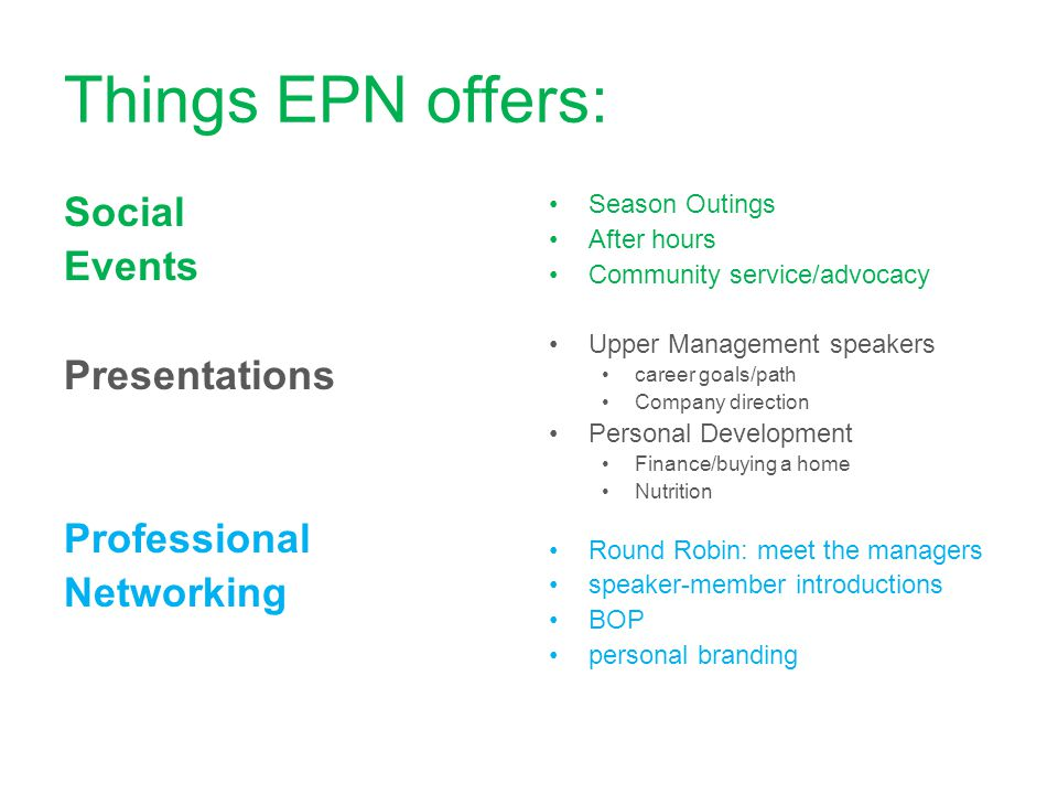 Things EPN offers: Social Events Presentations Professional Networking Season Outings After hours Community service/advocacy Upper Management speakers career goals/path Company direction Personal Development Finance/buying a home Nutrition Round Robin: meet the managers speaker-member introductions BOP personal branding