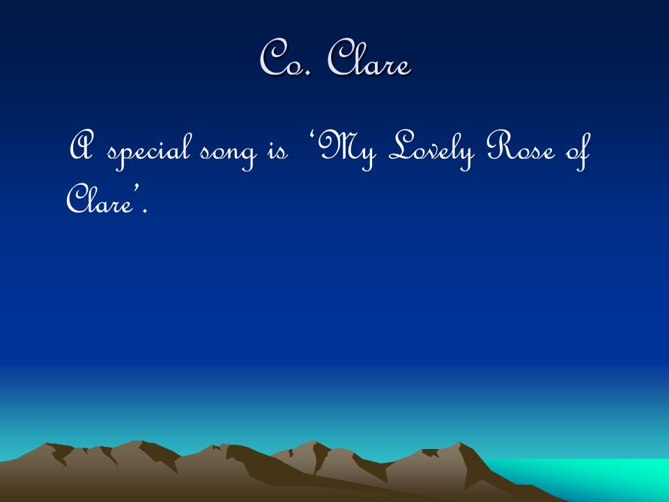 Co. Clare A special song is 'My Lovely Rose of Clare'.
