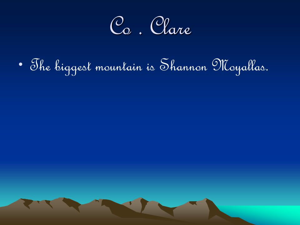 Co. Clare The biggest mountain is Shannon Moyallas.