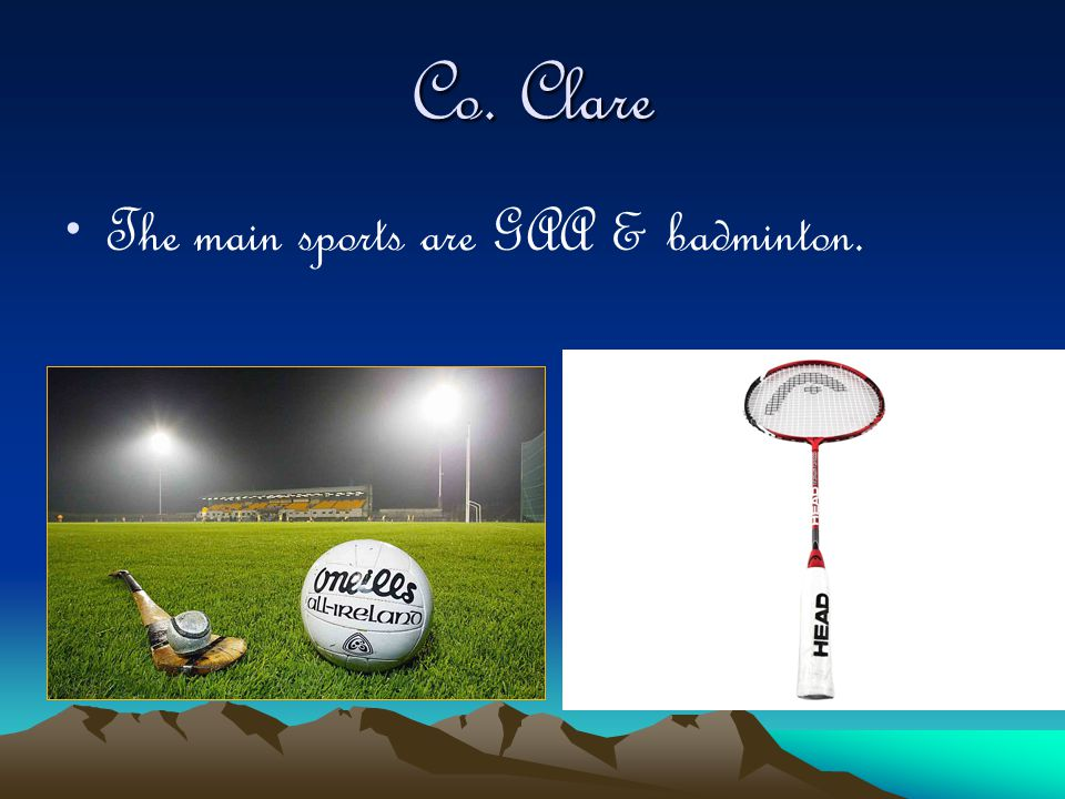 Co. Clare The main sports are GAA & badminton.