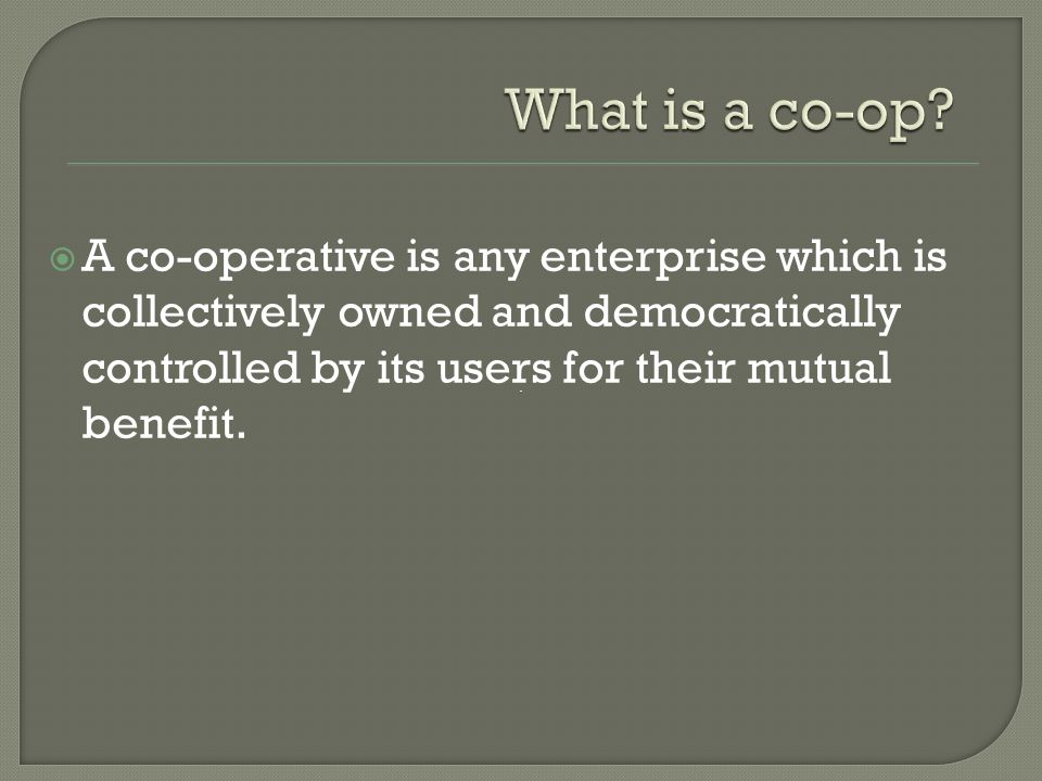  A co-operative is any enterprise which is collectively owned and democratically controlled by its users for their mutual benefit.