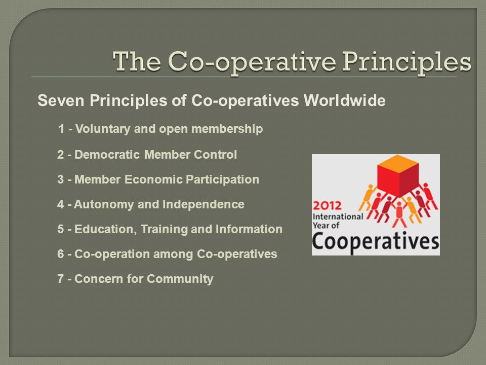  Address a common need that individuals cannot meet alone  All members own and control the enterprise  Members benefit in proportion to their use of the co-operative Advantages for Members