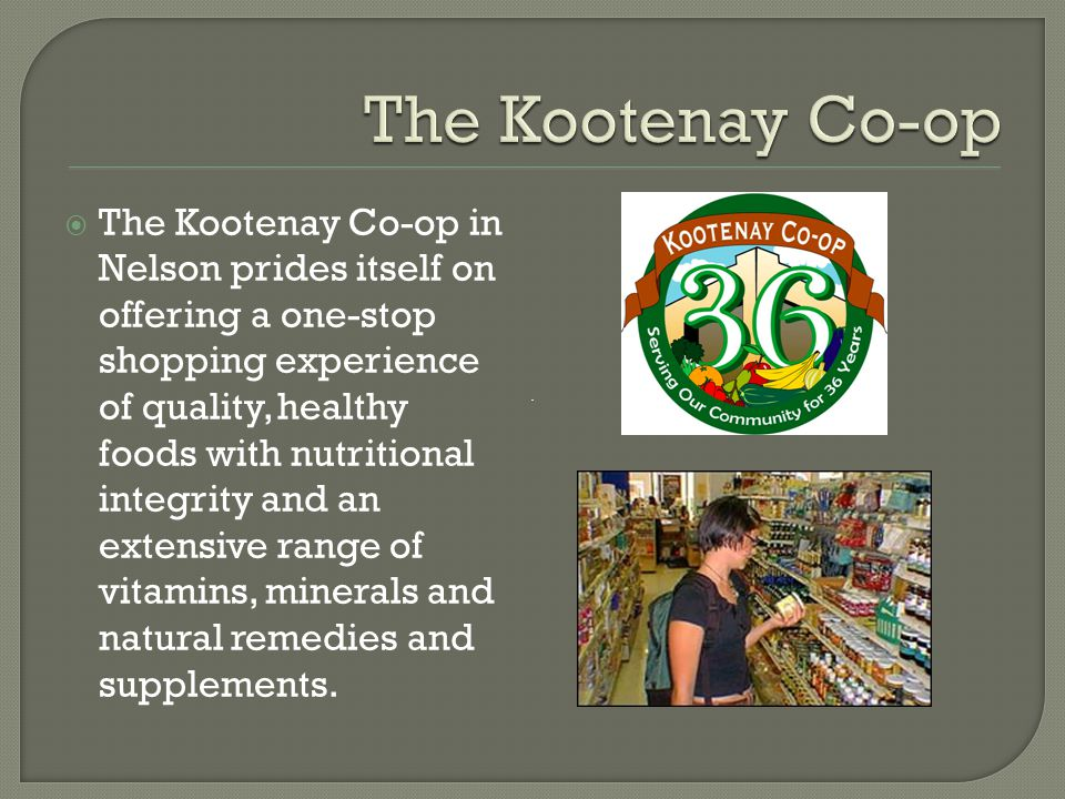  The Kootenay Co-op in Nelson prides itself on offering a one-stop shopping experience of quality, healthy foods with nutritional integrity and an extensive range of vitamins, minerals and natural remedies and supplements.