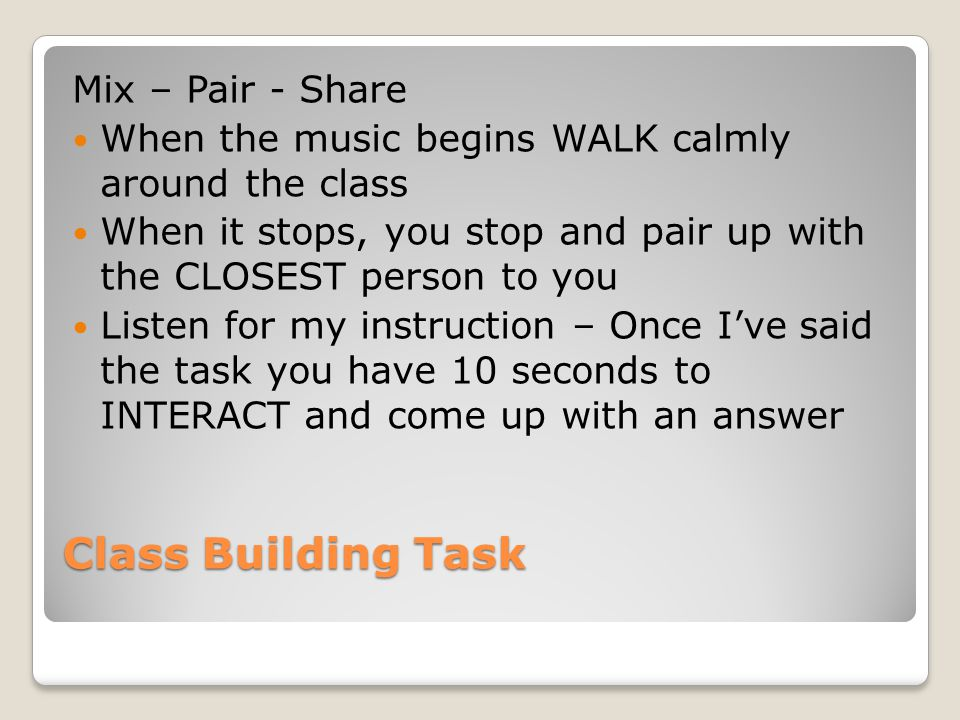 Class Building Task Mix – Pair - Share When the music begins WALK calmly around the class When it stops, you stop and pair up with the CLOSEST person to you Listen for my instruction – Once I've said the task you have 10 seconds to INTERACT and come up with an answer