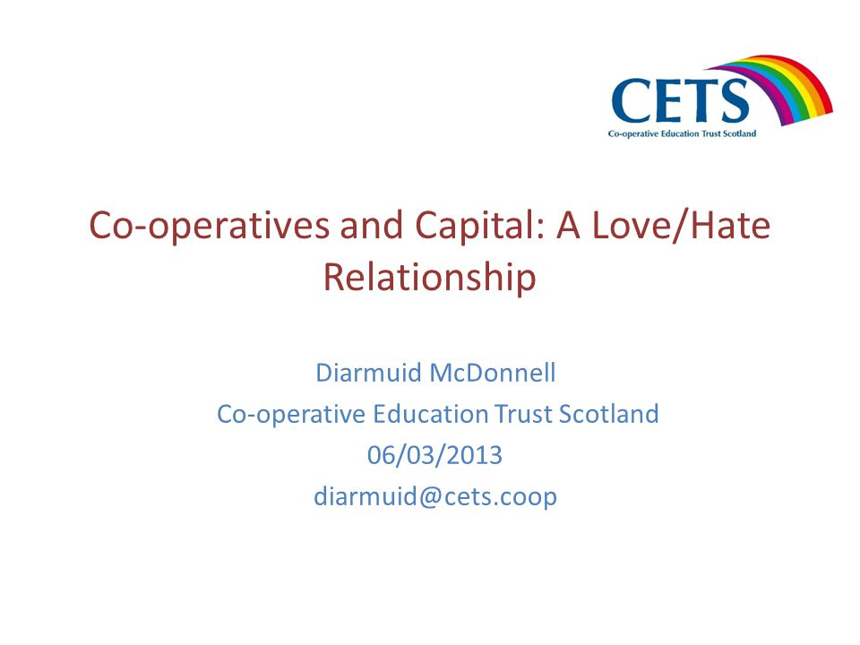 Co-operatives and Capital: A Love/Hate Relationship Diarmuid McDonnell Co-operative Education Trust Scotland 06/03/2013 diarmuid@cets.coop
