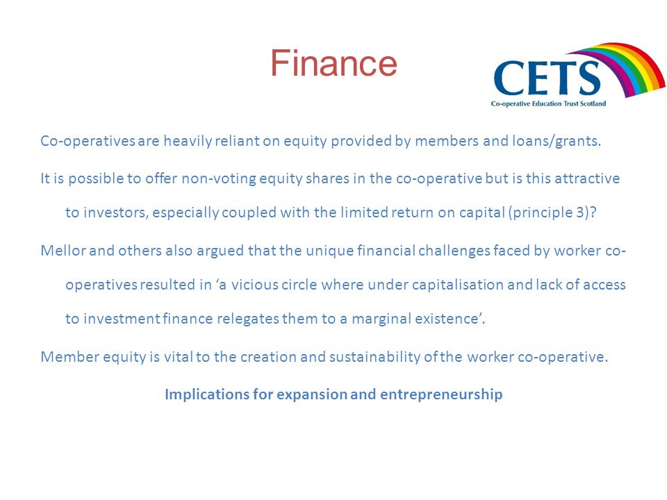 Finance Co-operatives are heavily reliant on equity provided by members and loans/grants.