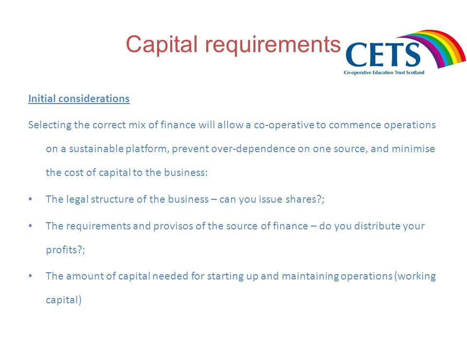 Capital requirements Initial considerations Selecting the correct mix of finance will allow a co-operative to commence operations on a sustainable platform, prevent over-dependence on one source, and minimise the cost of capital to the business: The legal structure of the business – can you issue shares ; The requirements and provisos of the source of finance – do you distribute your profits ; The amount of capital needed for starting up and maintaining operations (working capital)