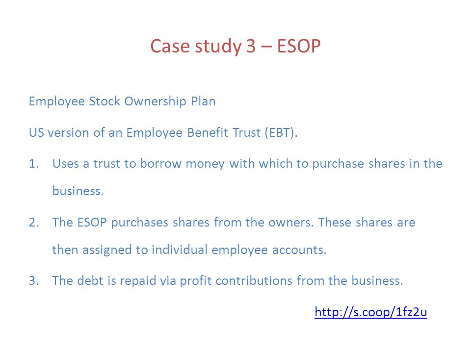 Case study 3 – ESOP Employee Stock Ownership Plan US version of an Employee Benefit Trust (EBT).