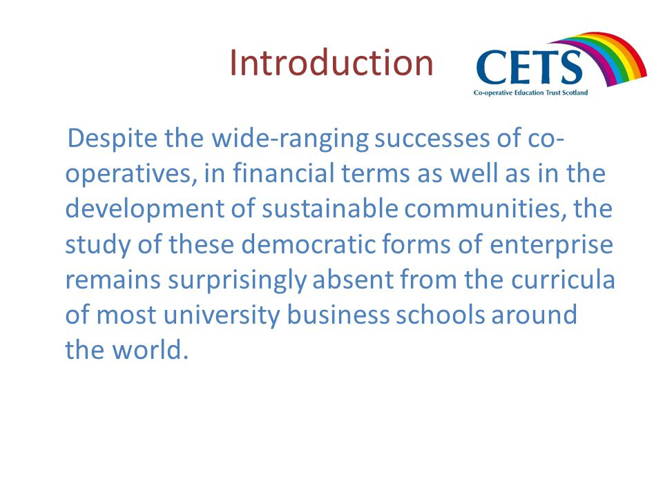 Introduction Despite the wide-ranging successes of co- operatives, in financial terms as well as in the development of sustainable communities, the study of these democratic forms of enterprise remains surprisingly absent from the curricula of most university business schools around the world.
