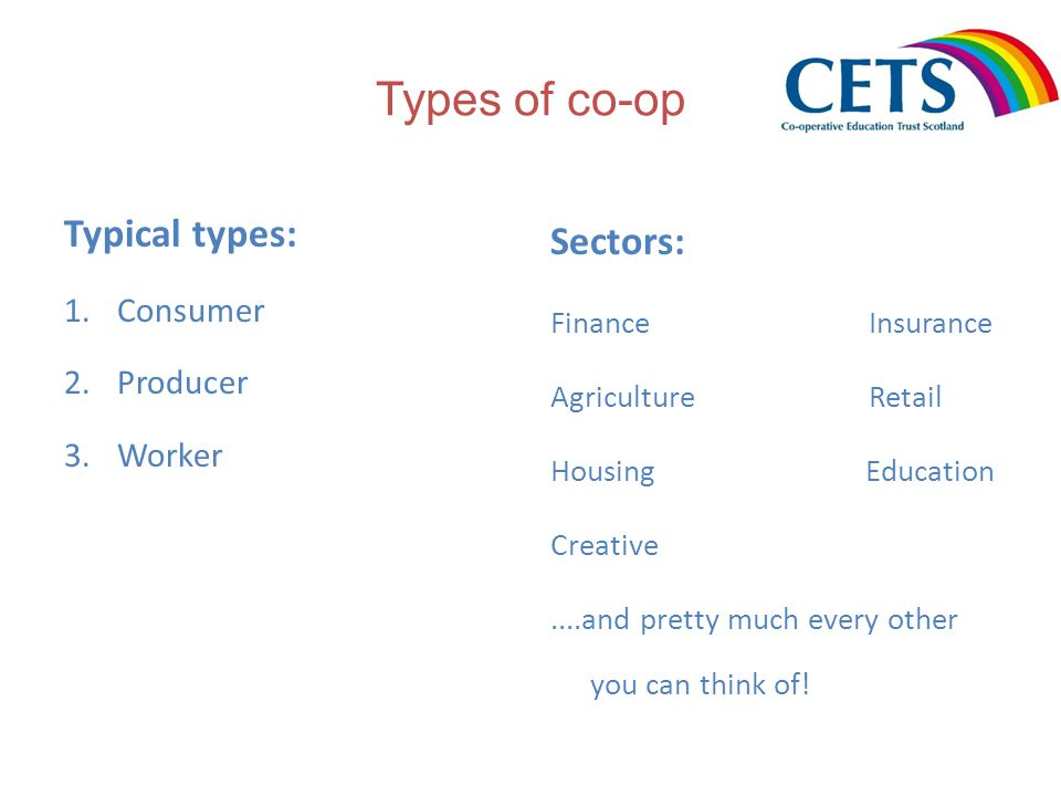Types of co-op Typical types: 1.Consumer 2.Producer 3.Worker Sectors: FinanceInsurance AgricultureRetail Housing Education Creative....and pretty much every other you can think of!