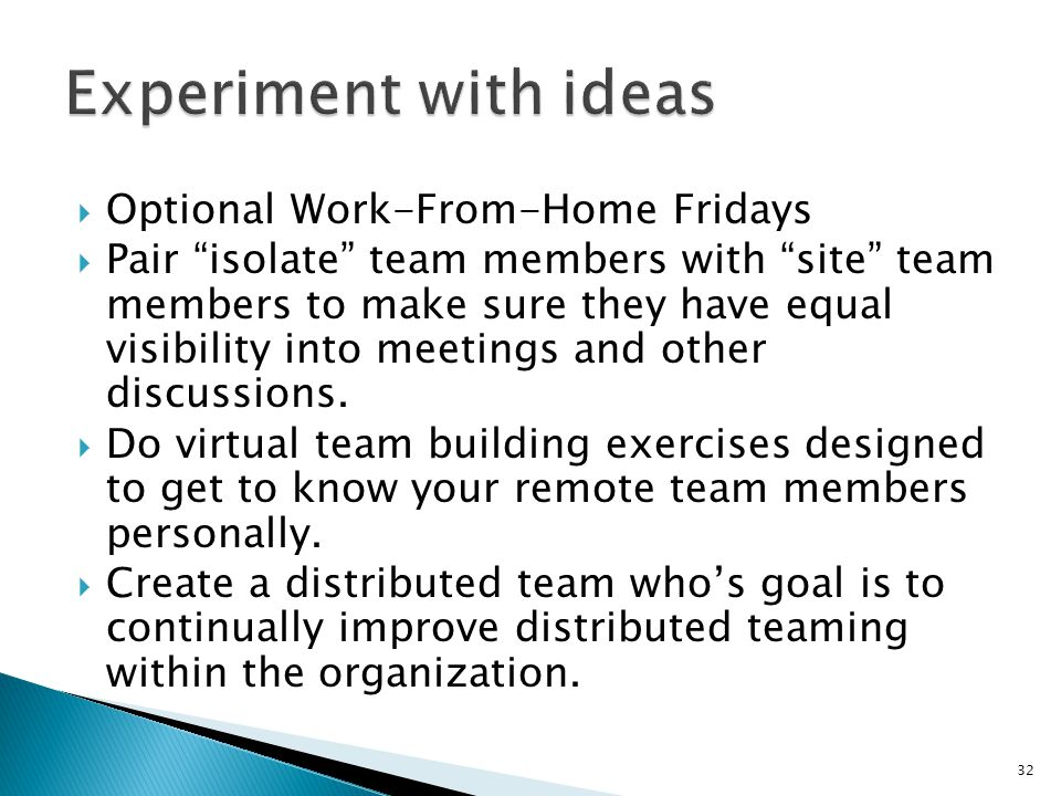 " Optional Work-From-Home Fridays  Pair ""isolate"" team members with ""site"" team members to make sure they have equal visibility into meetings and oth"