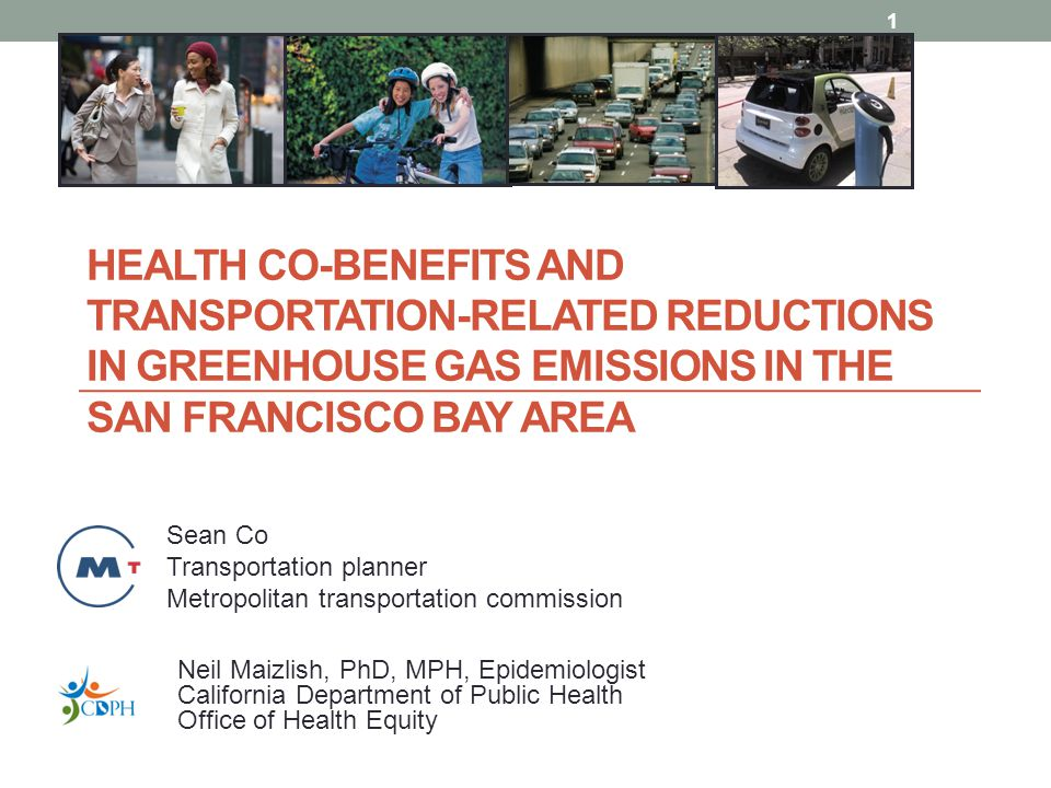 HEALTH CO-BENEFITS AND TRANSPORTATION-RELATED REDUCTIONS IN GREENHOUSE GAS EMISSIONS IN THE SAN FRANCISCO BAY AREA 1 Sean Co Transportation planner Metropolitan transportation commission Neil Maizlish, PhD, MPH, Epidemiologist California Department of Public Health Office of Health Equity