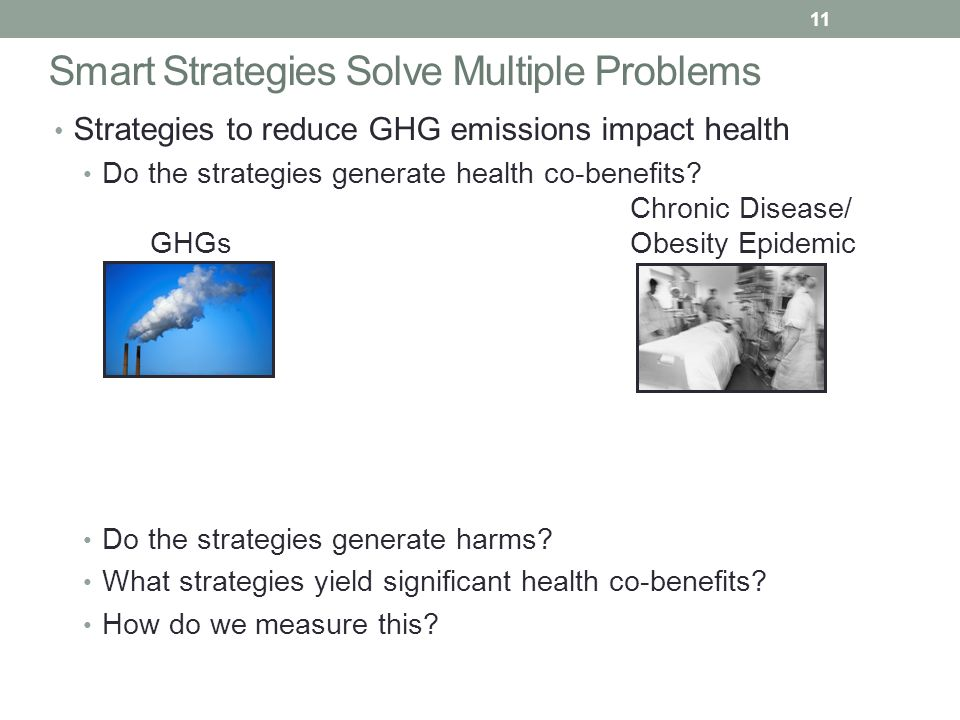 Smart Strategies Solve Multiple Problems Strategies to reduce GHG emissions impact health Do the strategies generate health co-benefits.