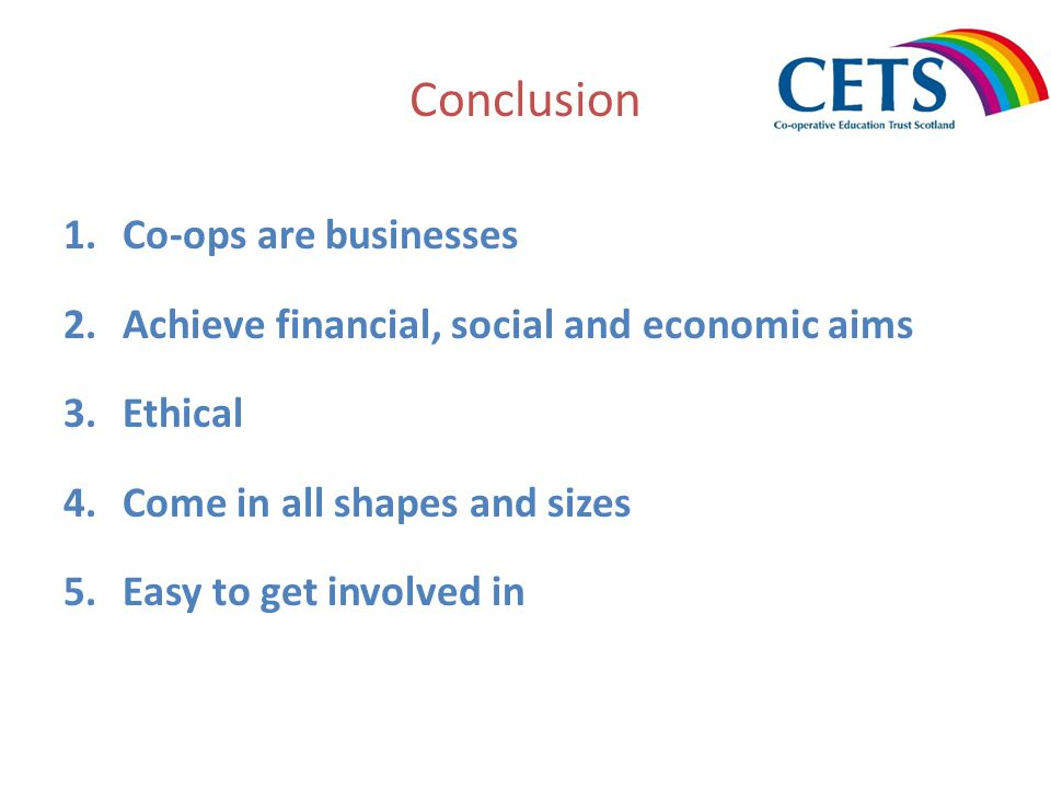 Conclusion 1.Co-ops are businesses 2.Achieve financial, social and economic aims 3.Ethical 4.Come in all shapes and sizes 5.Easy to get involved in