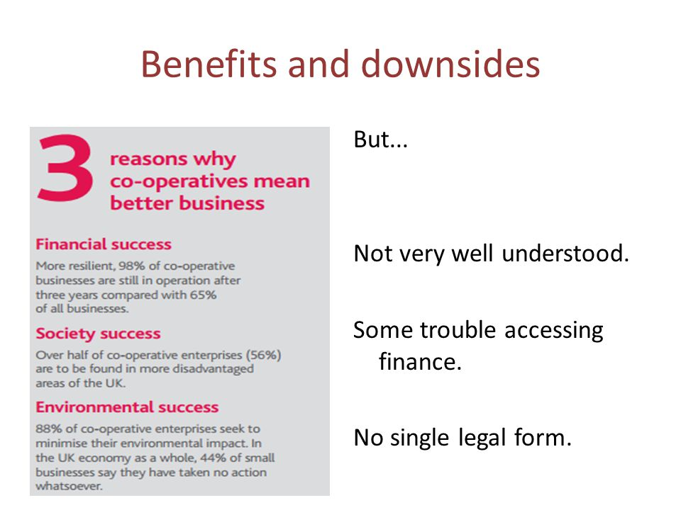 Benefits and downsides But... Not very well understood. Some trouble accessing finance. No single legal form.
