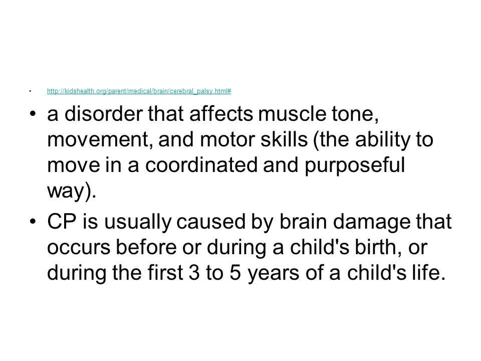 http://kidshealth.org/parent/medical/brain/cerebral_palsy.html# a disorder that affects muscle tone, movement, and motor skills (the ability to move i