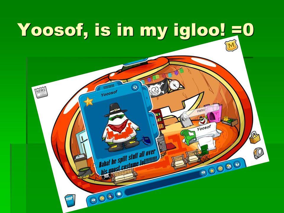 Yoosof, is in my igloo! =0