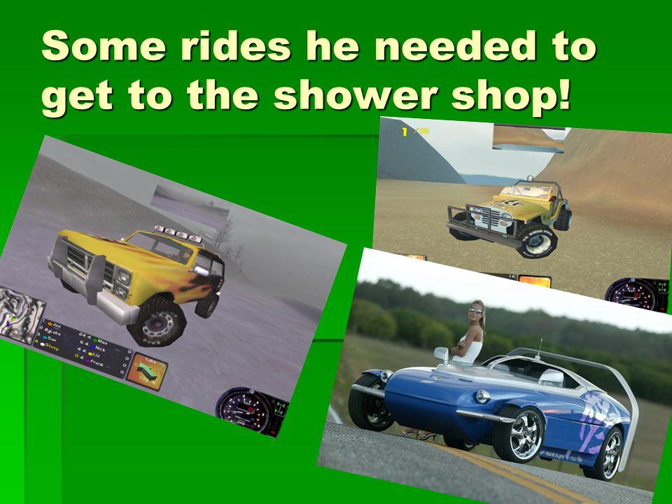 Some rides he needed to get to the shower shop!