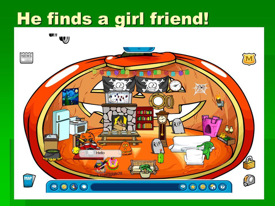 He finds a girl friend!