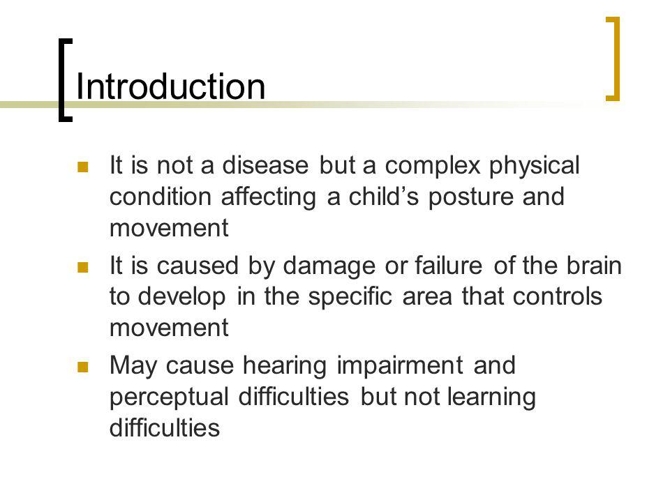 Introduction It is not a disease but a complex physical condition affecting a child's posture and movement It is caused by damage or failure of the br