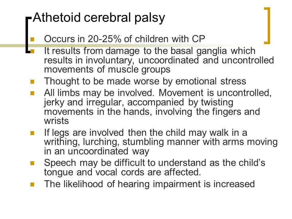 Athetoid cerebral palsy Occurs in 20-25% of children with CP It results from damage to the basal ganglia which results in involuntary, uncoordinated a