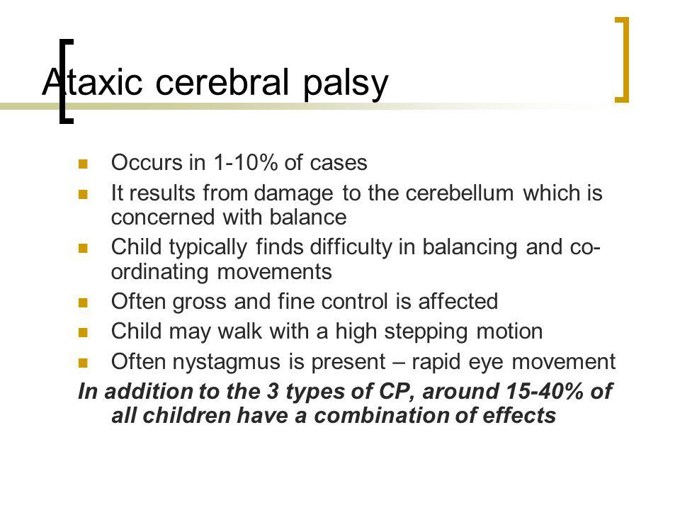 Ataxic cerebral palsy Occurs in 1-10% of cases It results from damage to the cerebellum which is concerned with balance Child typically finds difficul