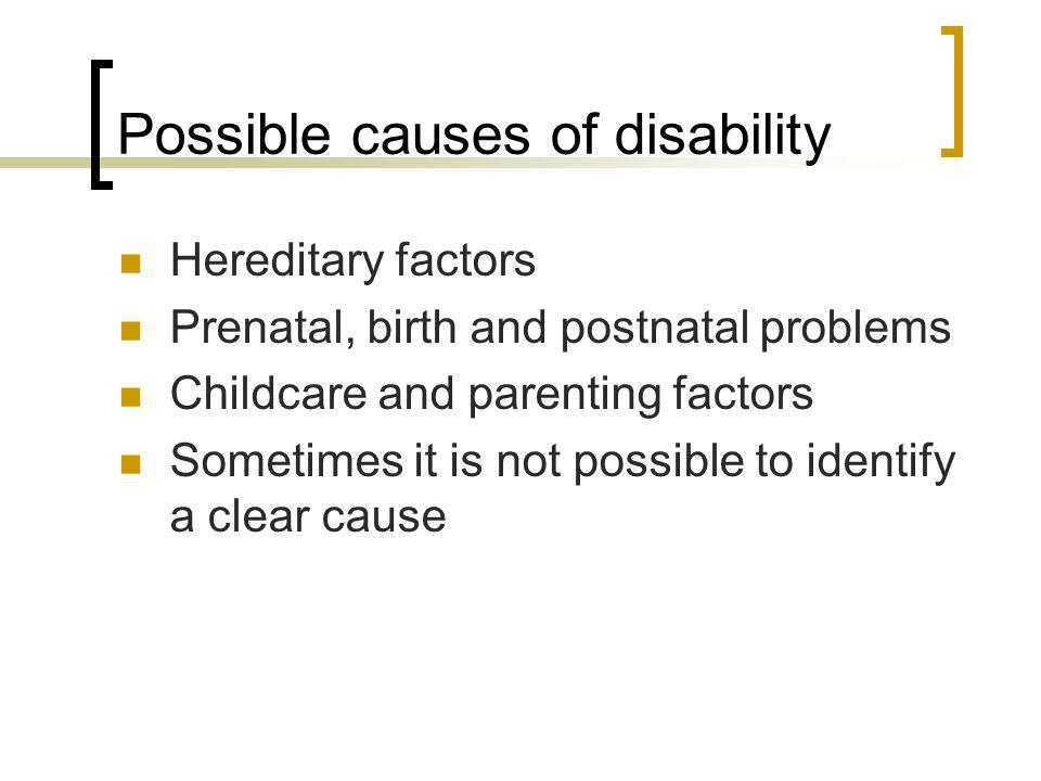 Possible causes of disability Hereditary factors Prenatal, birth and postnatal problems Childcare and parenting factors Sometimes it is not possible t