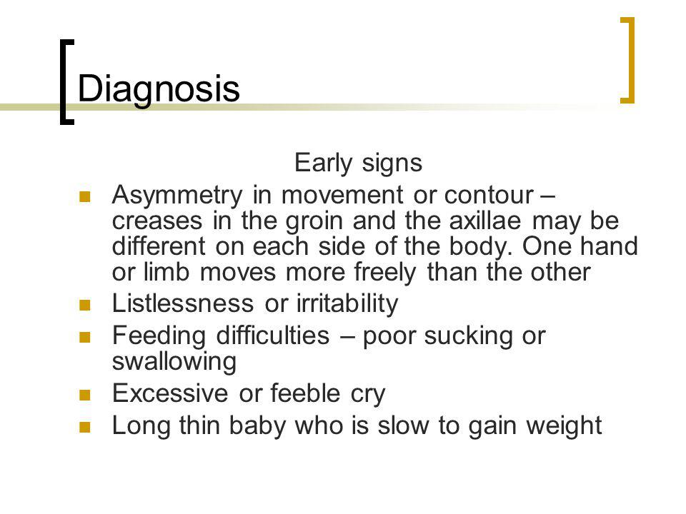 Diagnosis Early signs Asymmetry in movement or contour – creases in the groin and the axillae may be different on each side of the body. One hand or l