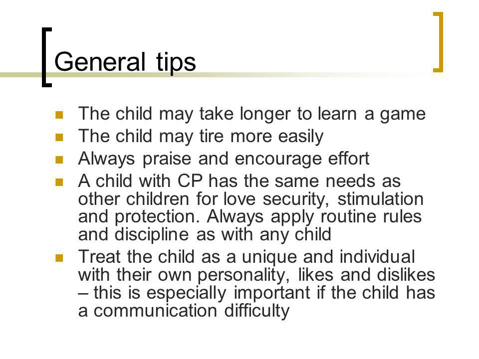 General tips The child may take longer to learn a game The child may tire more easily Always praise and encourage effort A child with CP has the same