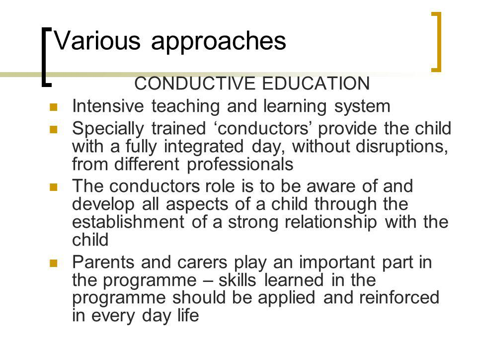 Various approaches CONDUCTIVE EDUCATION Intensive teaching and learning system Specially trained 'conductors' provide the child with a fully integrate
