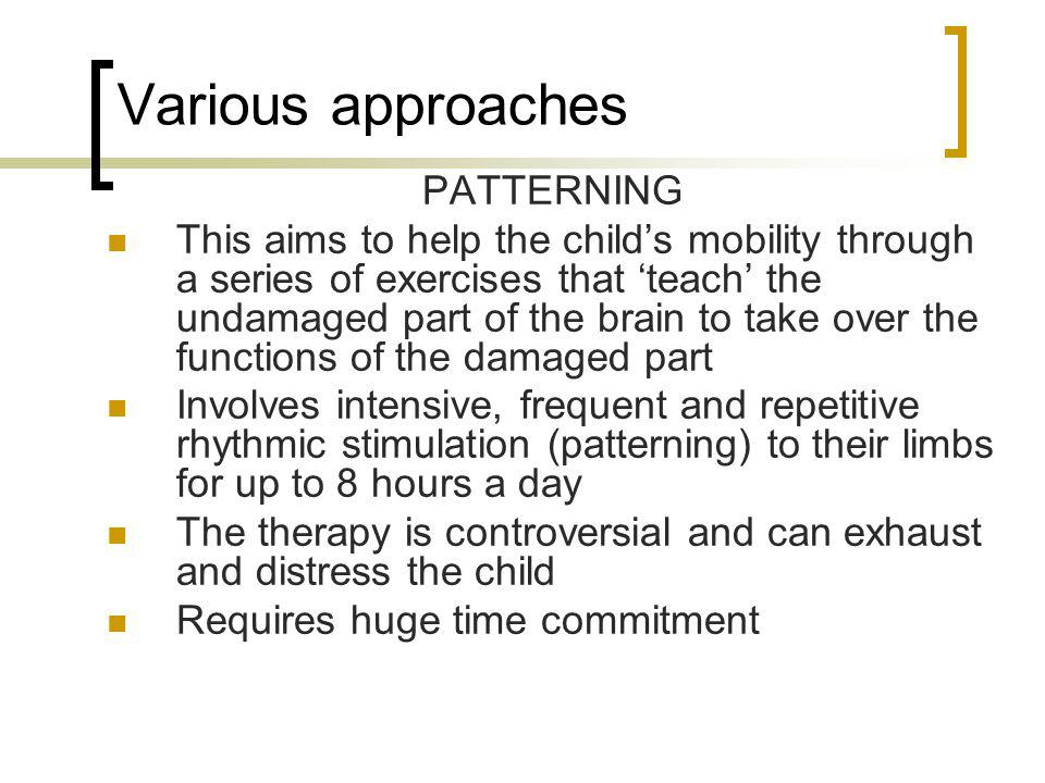 Various approaches PATTERNING This aims to help the child's mobility through a series of exercises that 'teach' the undamaged part of the brain to tak