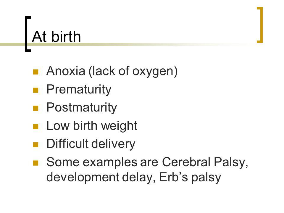 At birth Anoxia (lack of oxygen) Prematurity Postmaturity Low birth weight Difficult delivery Some examples are Cerebral Palsy, development delay, Erb