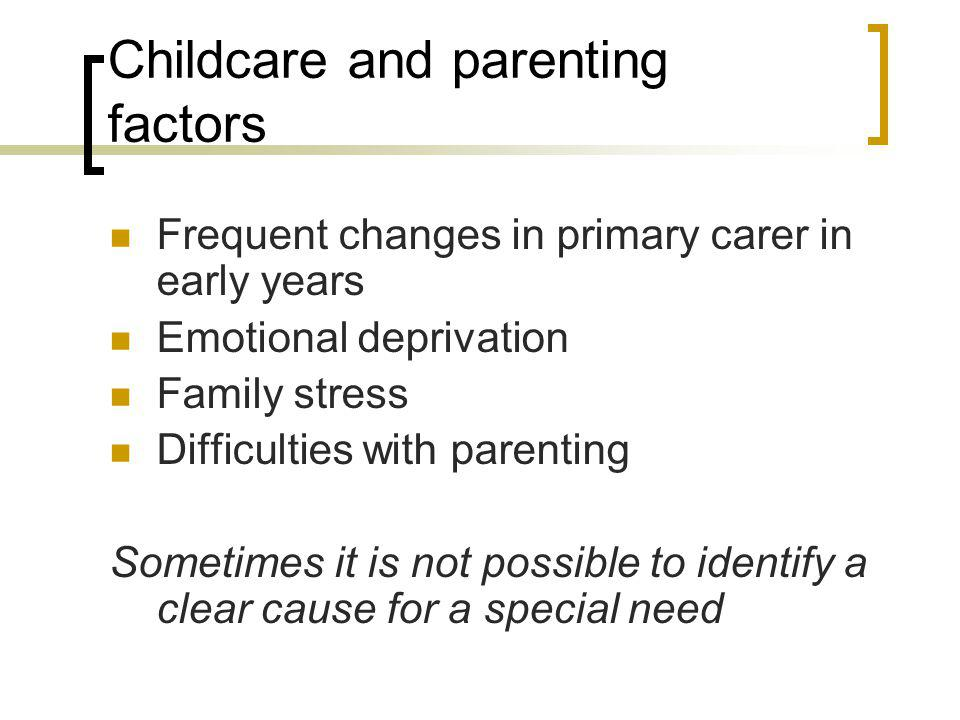 Childcare and parenting factors Frequent changes in primary carer in early years Emotional deprivation Family stress Difficulties with parenting Somet