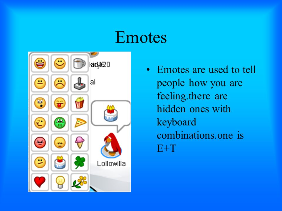 Emotes Emotes are used to tell people how you are feeling.there are hidden ones with keyboard combinations.one is E+T