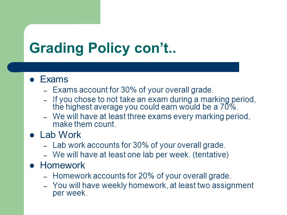 Grading Policy con't.. Exams – Exams account for 30% of your overall grade.