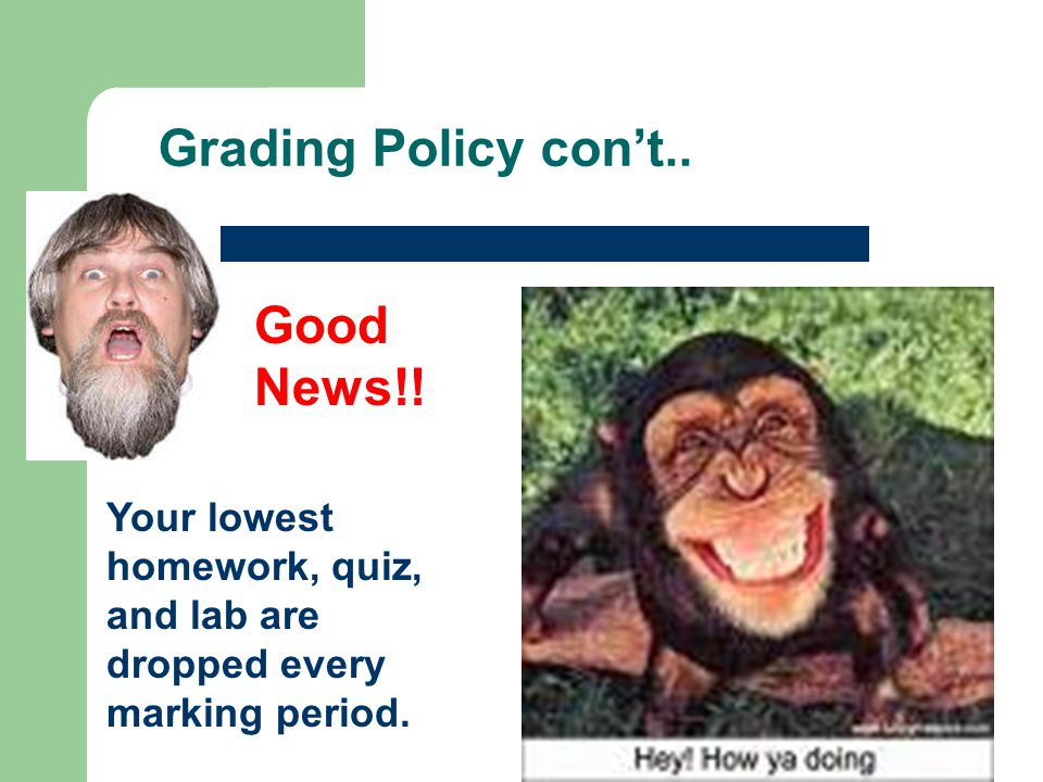 Good News!! Your lowest homework, quiz, and lab are dropped every marking period.