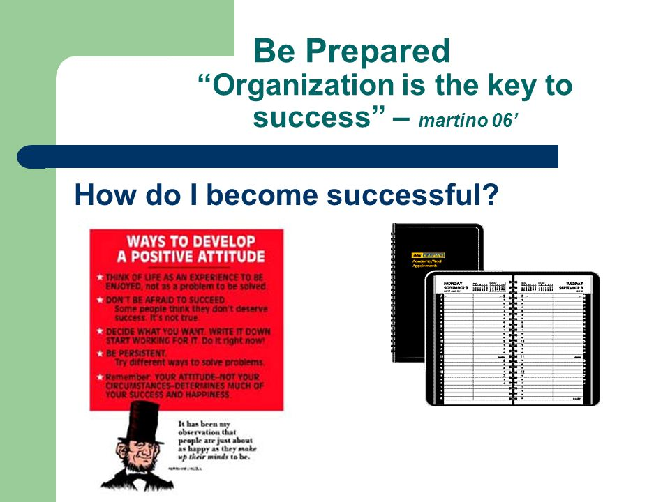 Be Prepared Organization is the key to success – martino 06' How do I become successful
