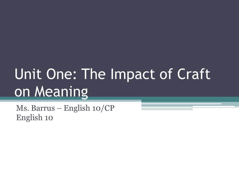 Unit One: The Impact of Craft on Meaning Ms. Barrus – English 10/CP English 10